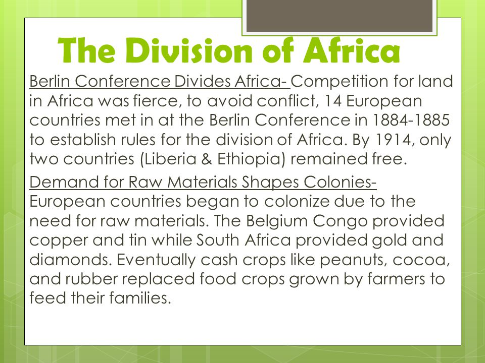 The Division of Africa Berlin Conference Divides Africa- Competition for land in Africa was fierce, to avoid conflict, 14 European countries met in at