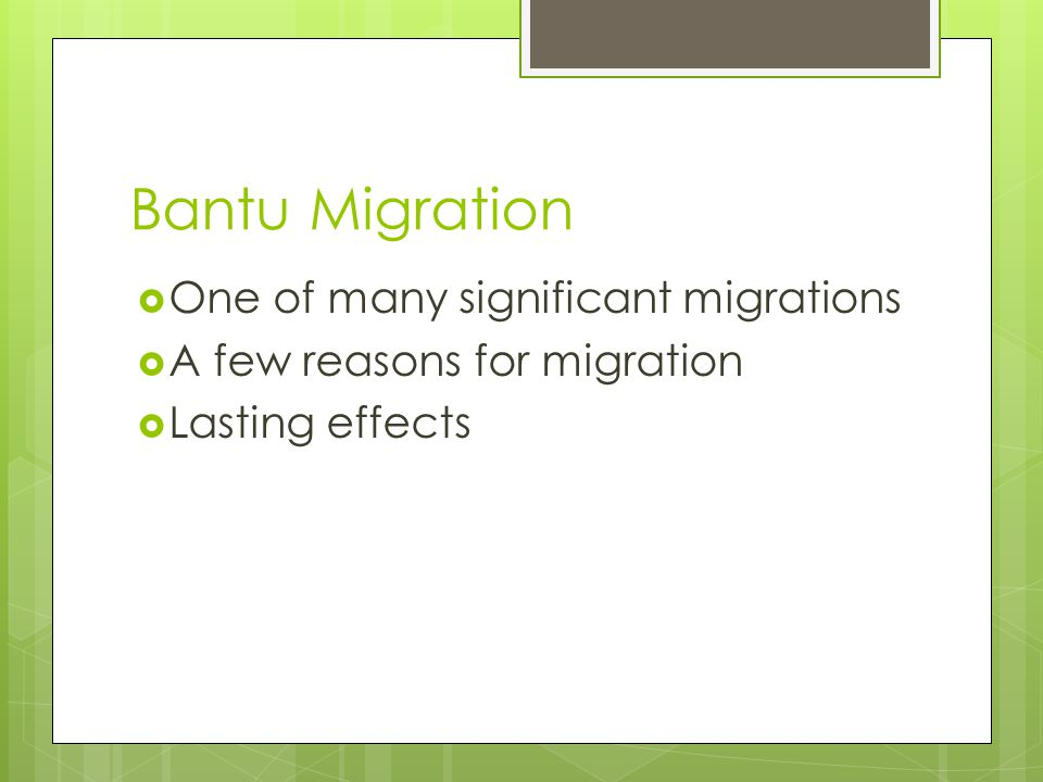 Bantu Migration  One of many significant migrations  A few reasons for migration  Lasting effects