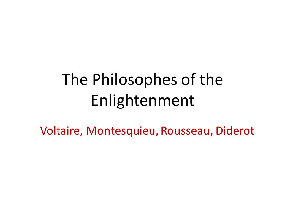 The Philosophes of the Enlightenment Voltaire, Montesquieu, Rousseau, Diderot