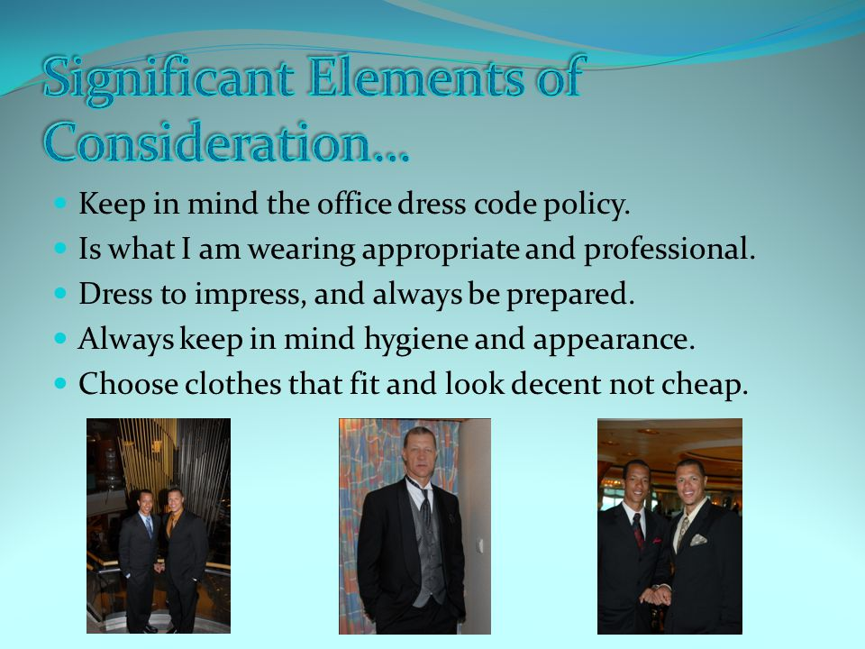 Keep in mind the office dress code policy. Is what I am wearing appropriate and professional.