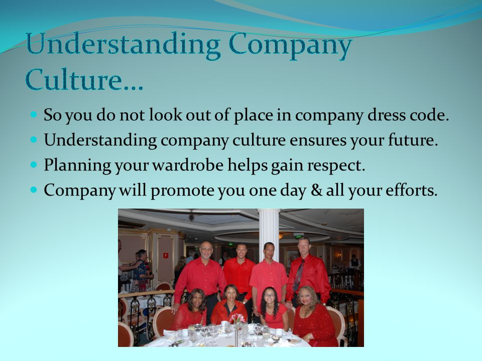So you do not look out of place in company dress code. Understanding company culture ensures your future. Planning your wardrobe helps gain respect. C
