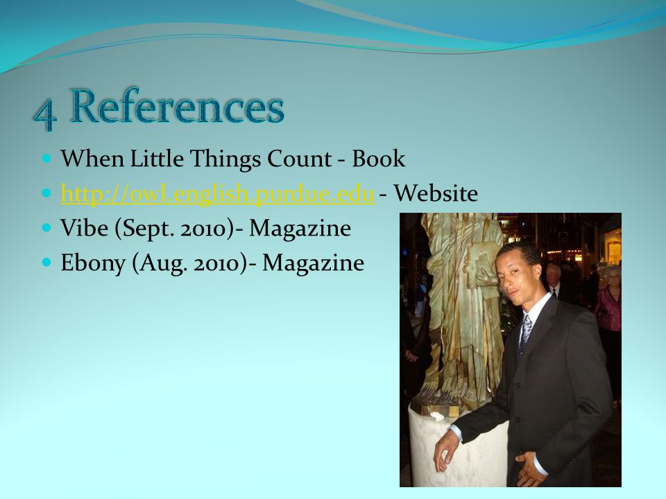 When Little Things Count - Book http://owl.english.purdue.edu - Website http://owl.english.purdue.edu Vibe (Sept. 2010)- Magazine Ebony (Aug. 2010)- M