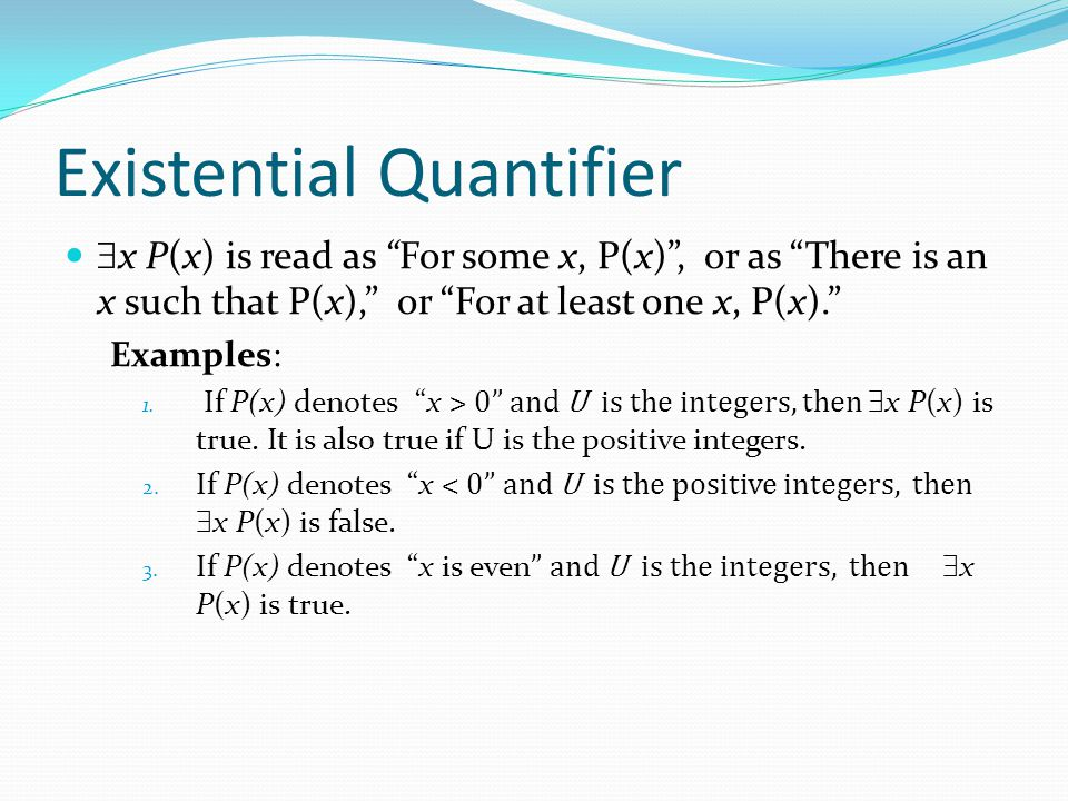 "Existential Quantifier  x P(x) is read as ""For some x, P(x)"", or as ""There is an x such that P(x),"" or ""For at least one x, P(x)."" Examples: 1. If P("