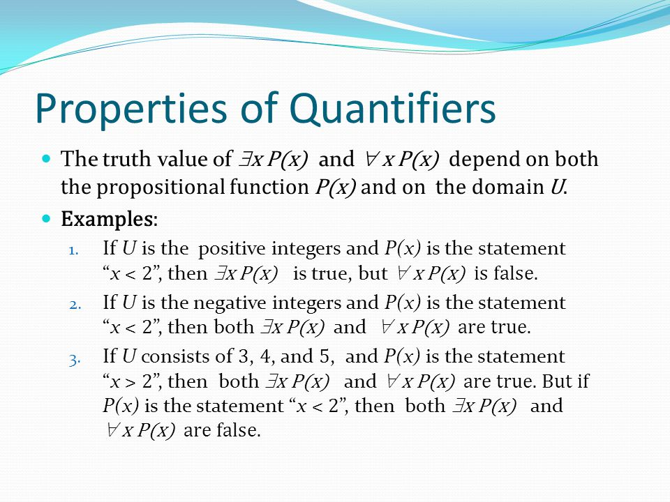 Properties of Quantifiers The truth value of  x P(x) and  x P(x) depend on both the propositional function P(x) and on the domain U. Examples: 1. If