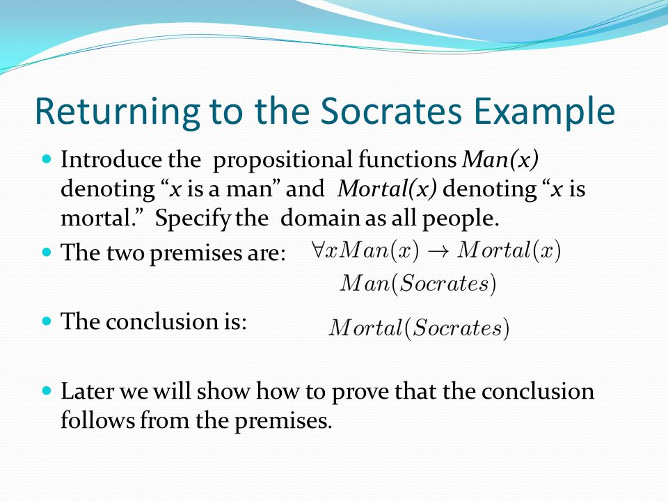 Returning to the Socrates Example Introduce the propositional functions Man(x) denoting x is a man and Mortal(x) denoting x is mortal. Specify the domain as all people.