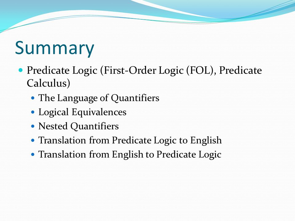 Summary Predicate Logic (First-Order Logic (FOL), Predicate Calculus) The Language of Quantifiers Logical Equivalences Nested Quantifiers Translation