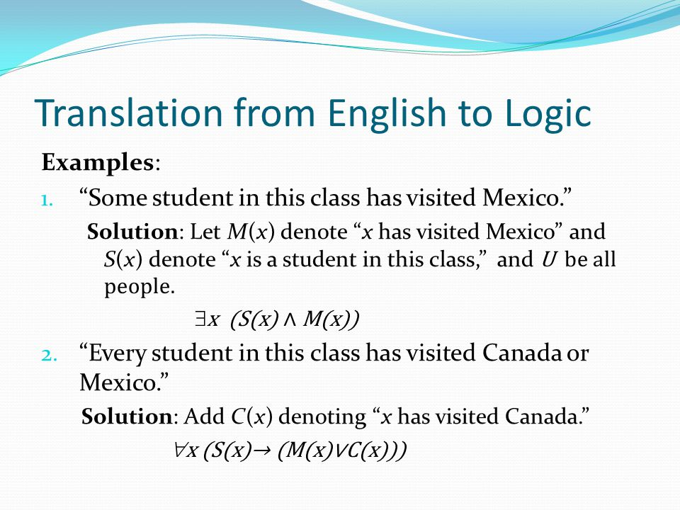 "Translation from English to Logic Examples: 1. ""Some student in this class has visited Mexico."" Solution: Let M(x) denote ""x has visited Mexico"" and S"