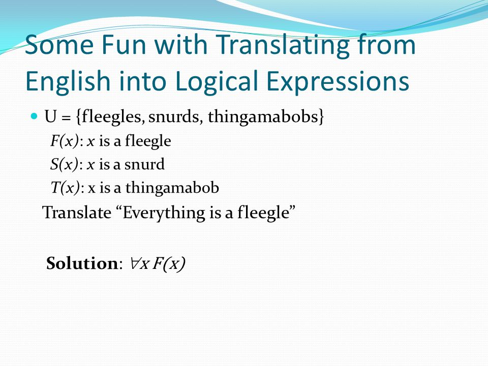 Some Fun with Translating from English into Logical Expressions U = {fleegles, snurds, thingamabobs} F(x): x is a fleegle S(x): x is a snurd T(x): x i