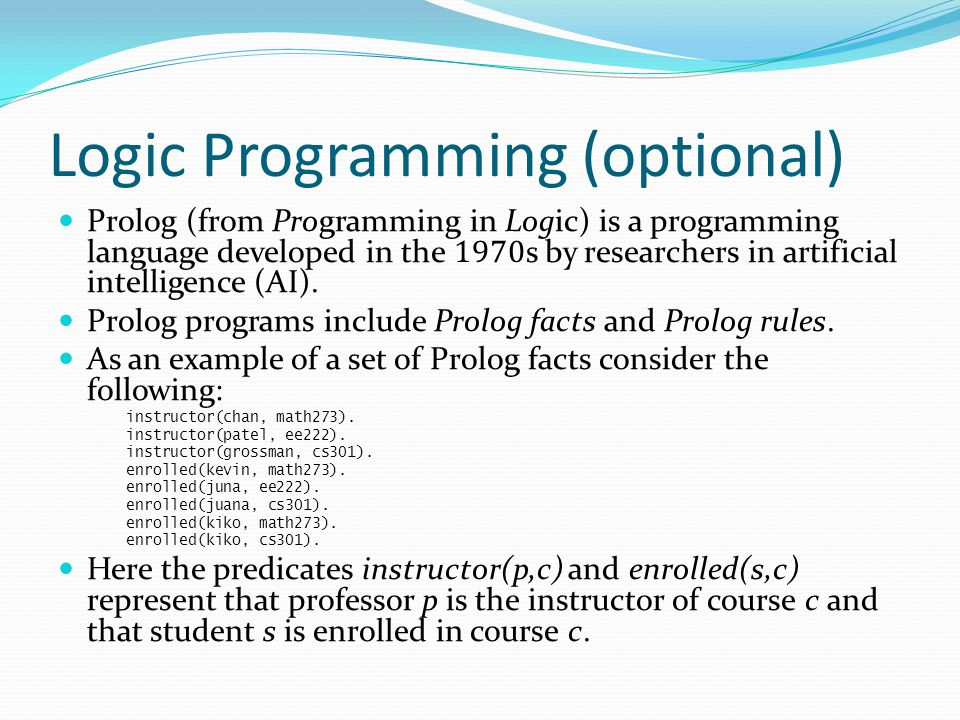 Logic Programming (optional) Prolog (from Programming in Logic) is a programming language developed in the 1970 s by researchers in artificial intelli