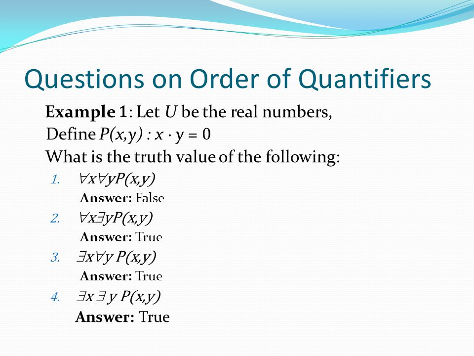 Questions on Order of Quantifiers Example 1 : Let U be the real numbers, Define P(x,y) : x ∙ y = 0 What is the truth value of the following: 1.  x 