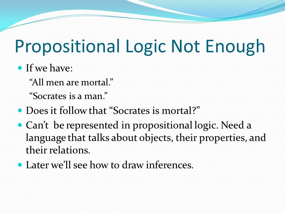 "Propositional Logic Not Enough If we have: ""All men are mortal."" ""Socrates is a man."" Does it follow that ""Socrates is mortal?"" Can't be represented i"