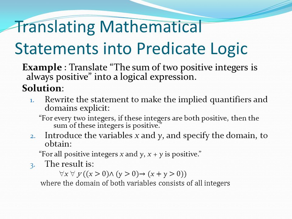 "Translating Mathematical Statements into Predicate Logic Example : Translate ""The sum of two positive integers is always positive"" into a logical expr"