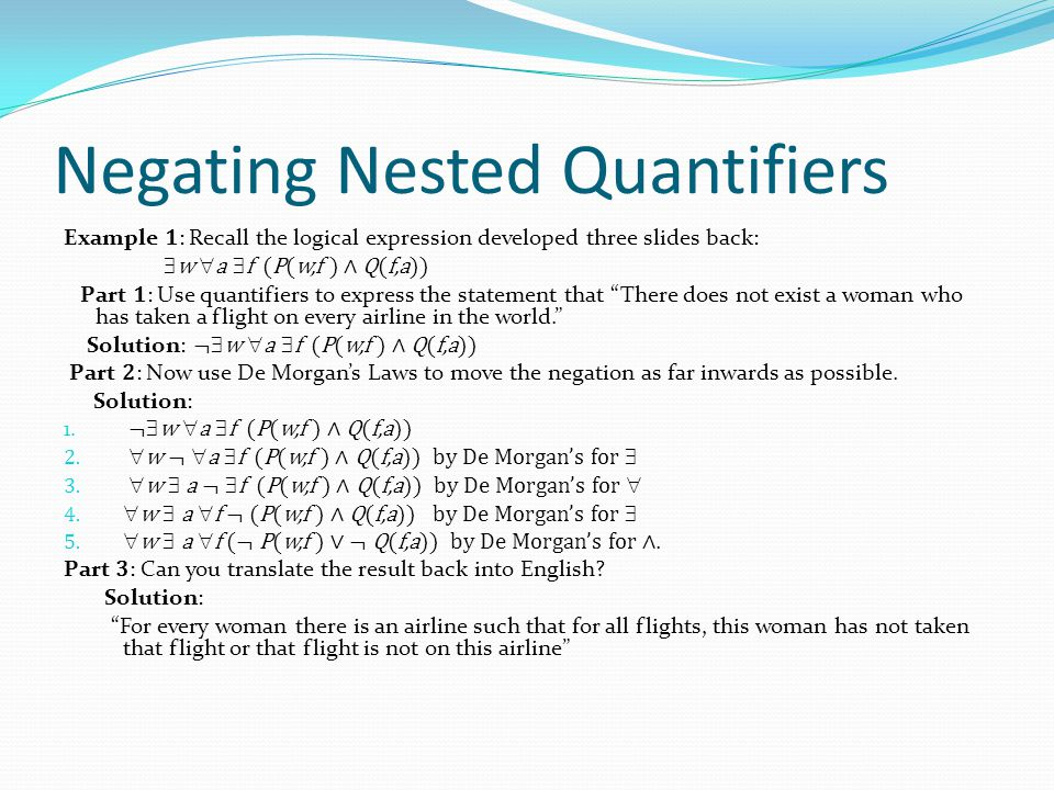 Negating Nested Quantifiers Example 1 : Recall the logical expression developed three slides back:  w  a  f (P(w,f ) ∧ Q(f,a)) Part 1 : Use quantif