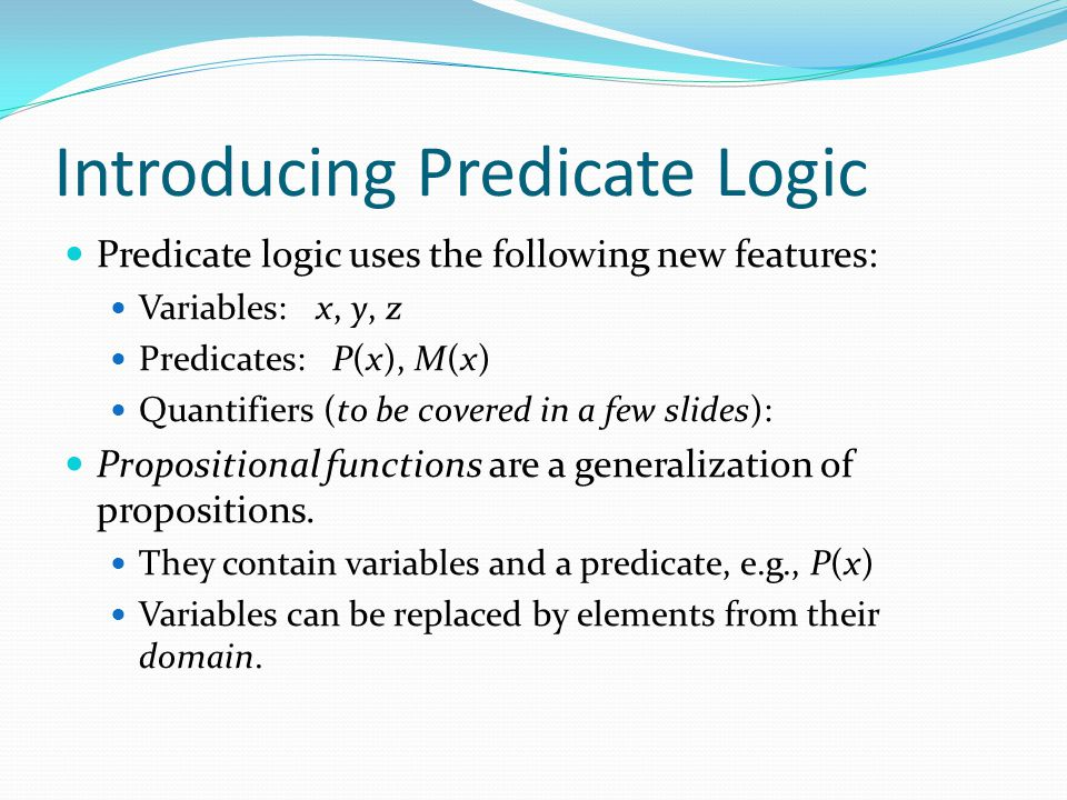 Introducing Predicate Logic Predicate logic uses the following new features: Variables: x, y, z Predicates: P(x), M(x) Quantifiers (to be covered in a