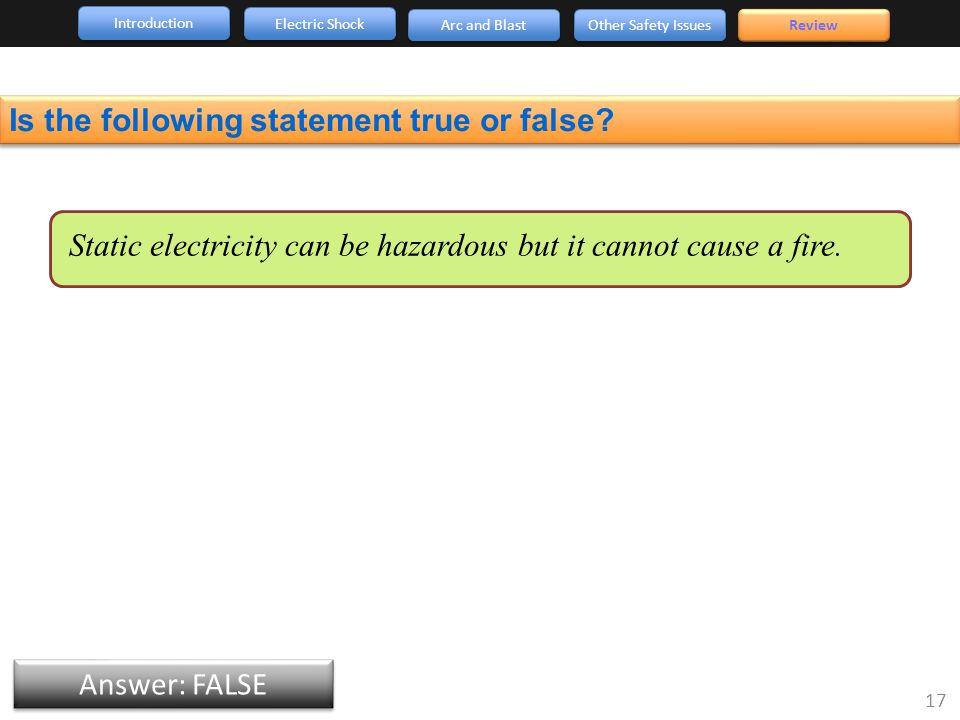 Introduction Arc and Blast Other Safety Issues 17 Review Electric Shock Answer: FALSE Is the following statement true or false.