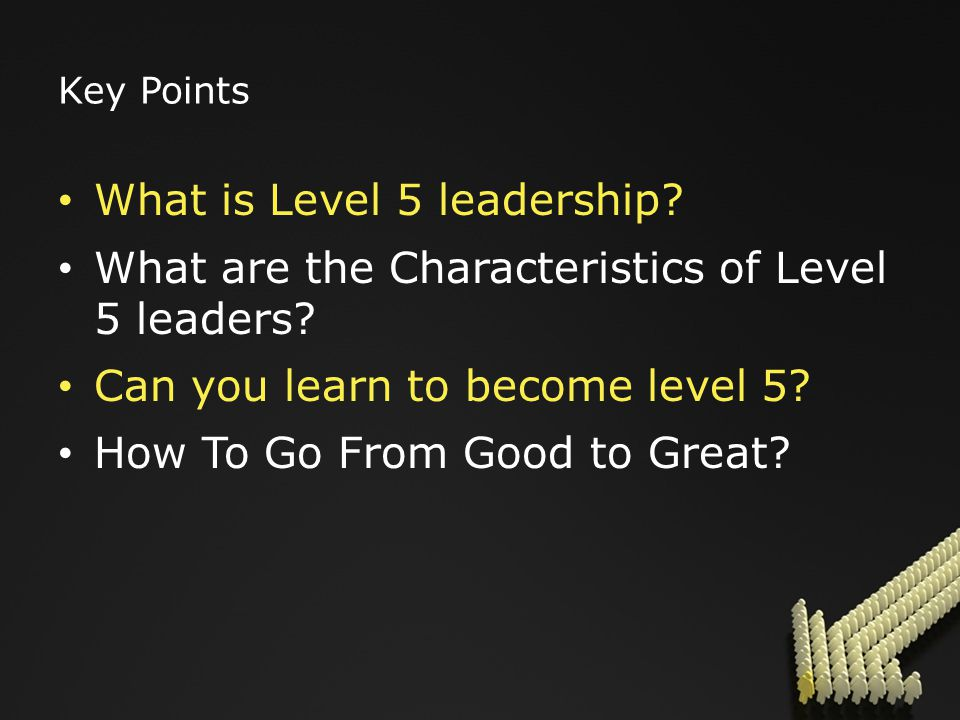 Key Points What is Level 5 leadership. What are the Characteristics of Level 5 leaders.