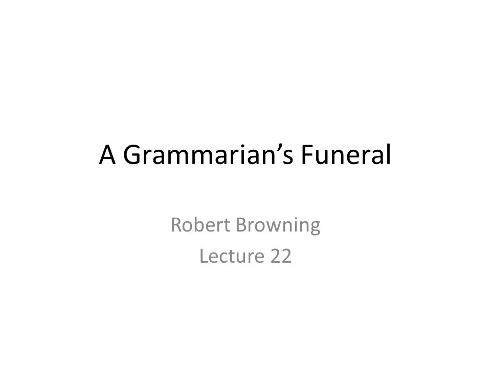 A Grammarian's Funeral Robert Browning Lecture 22