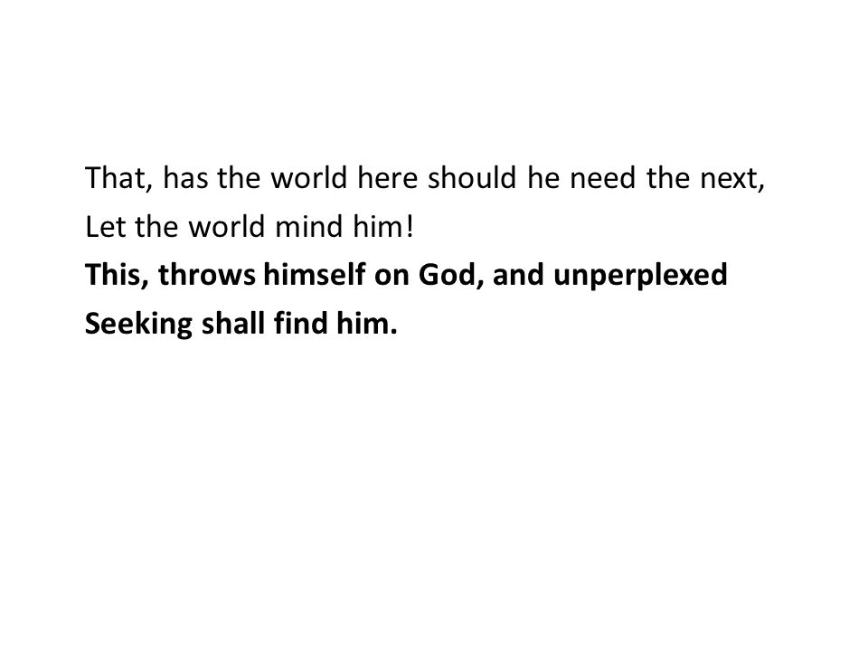 That, has the world here should he need the next, Let the world mind him! This, throws himself on God, and unperplexed Seeking shall find him.
