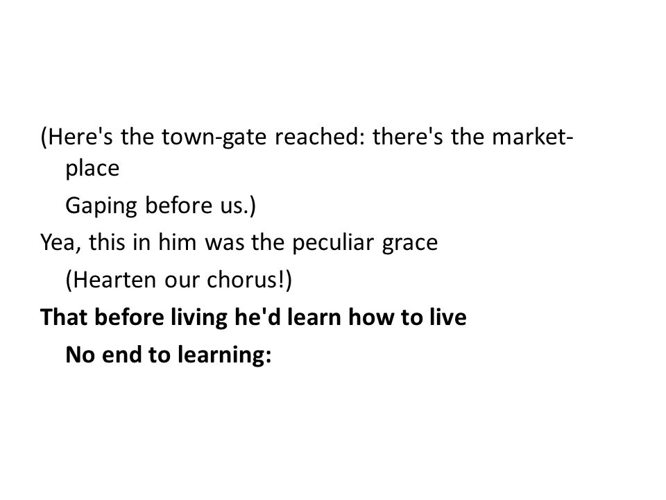 (Here's the town-gate reached: there's the market- place Gaping before us.) Yea, this in him was the peculiar grace (Hearten our chorus!) That before