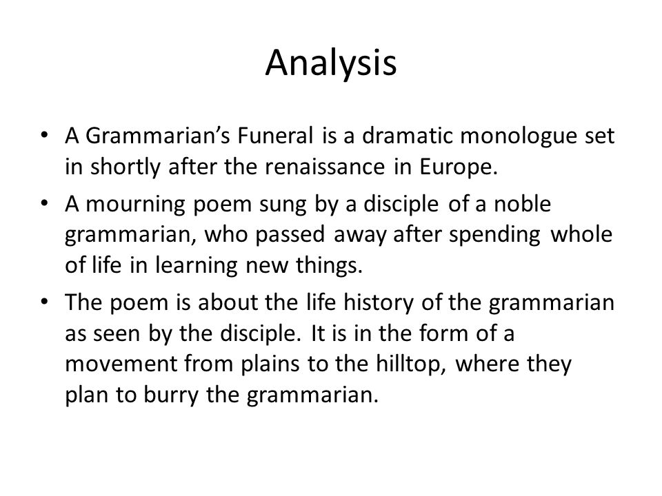 Analysis A Grammarian's Funeral is a dramatic monologue set in shortly after the renaissance in Europe. A mourning poem sung by a disciple of a noble