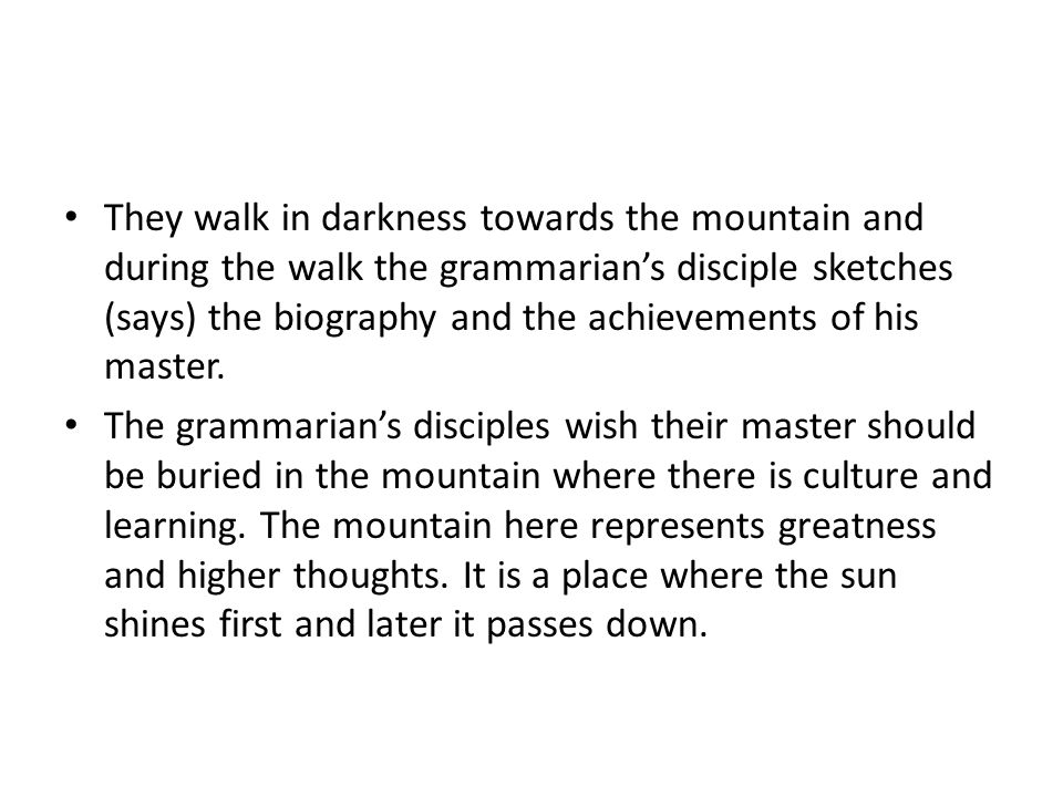 They walk in darkness towards the mountain and during the walk the grammarian's disciple sketches (says) the biography and the achievements of his mas