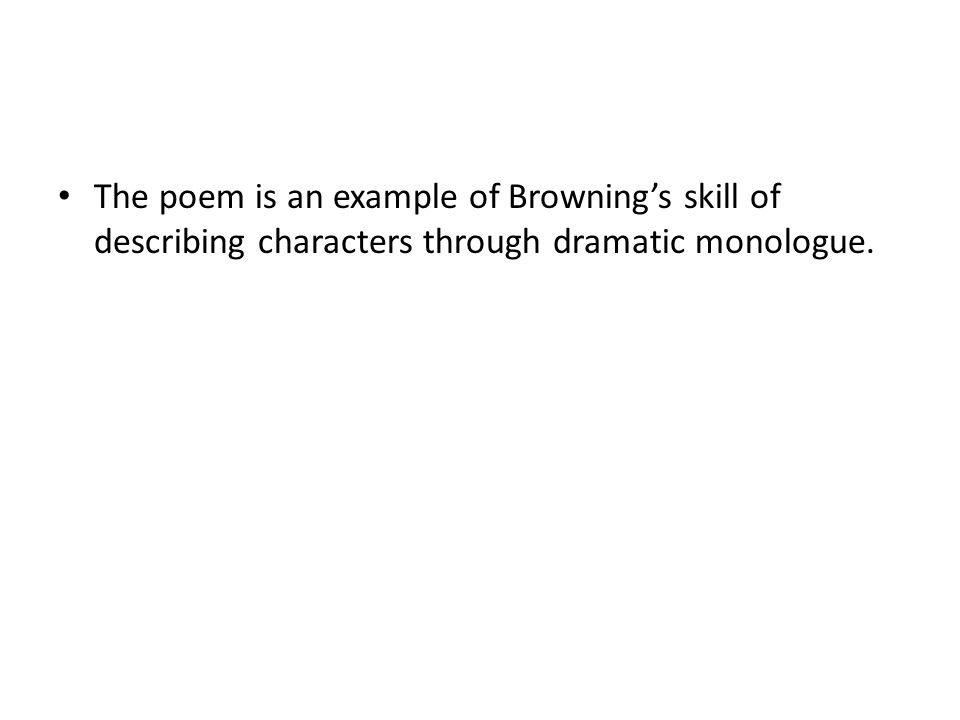 The poem is an example of Browning's skill of describing characters through dramatic monologue.