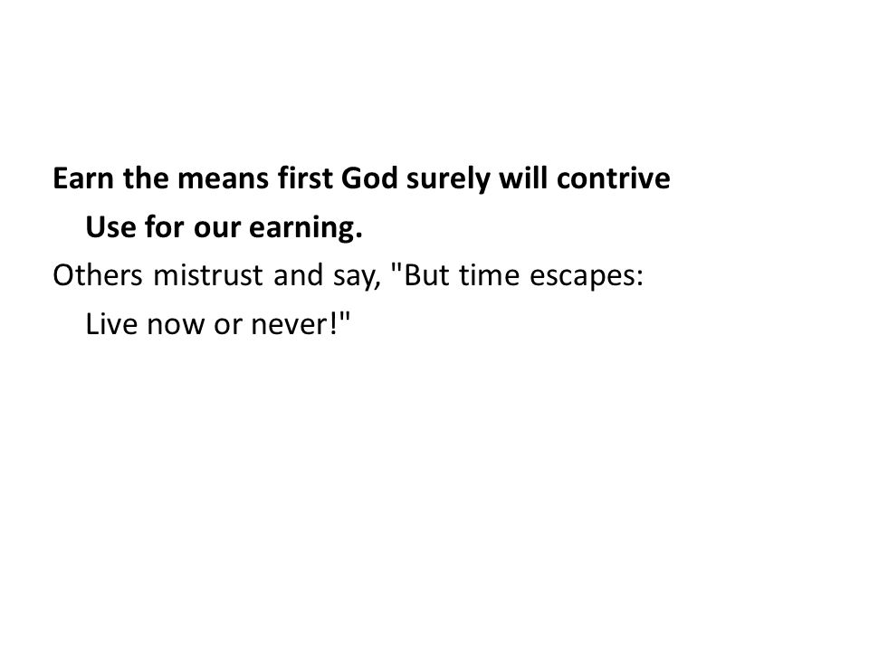 Earn the means first God surely will contrive Use for our earning. Others mistrust and say,