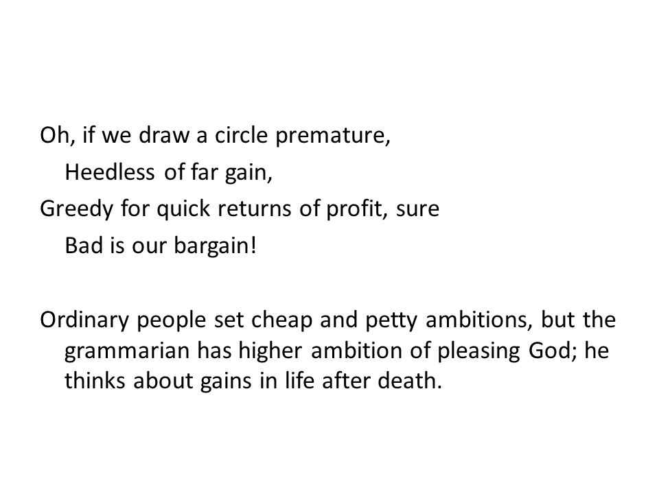 Oh, if we draw a circle premature, Heedless of far gain, Greedy for quick returns of profit, sure Bad is our bargain.