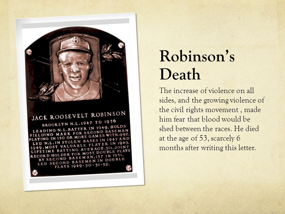 Robinson's Death The increase of violence on all sides, and the growing violence of the civil rights movement, made him fear that blood would be shed between the races.