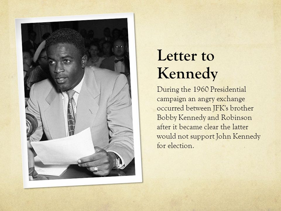 Letter to Kennedy During the 1960 Presidential campaign an angry exchange occurred between JFK s brother Bobby Kennedy and Robinson after it became clear the latter would not support John Kennedy for election.
