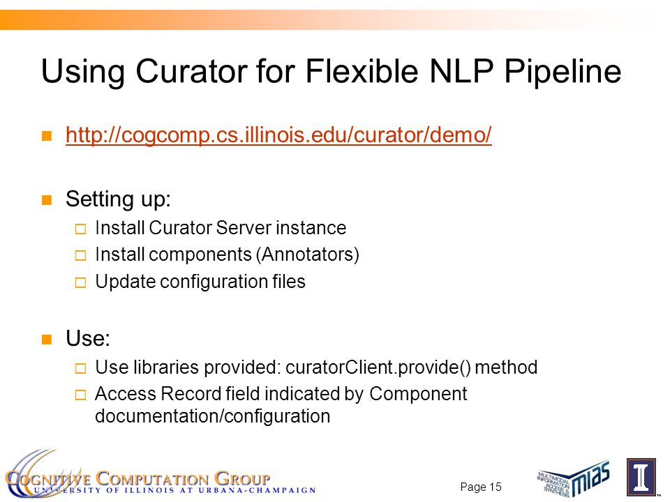 Using Curator for Flexible NLP Pipeline http://cogcomp.cs.illinois.edu/curator/demo/ Setting up:  Install Curator Server instance  Install components (Annotators)  Update configuration files Use:  Use libraries provided: curatorClient.provide() method  Access Record field indicated by Component documentation/configuration Page 15