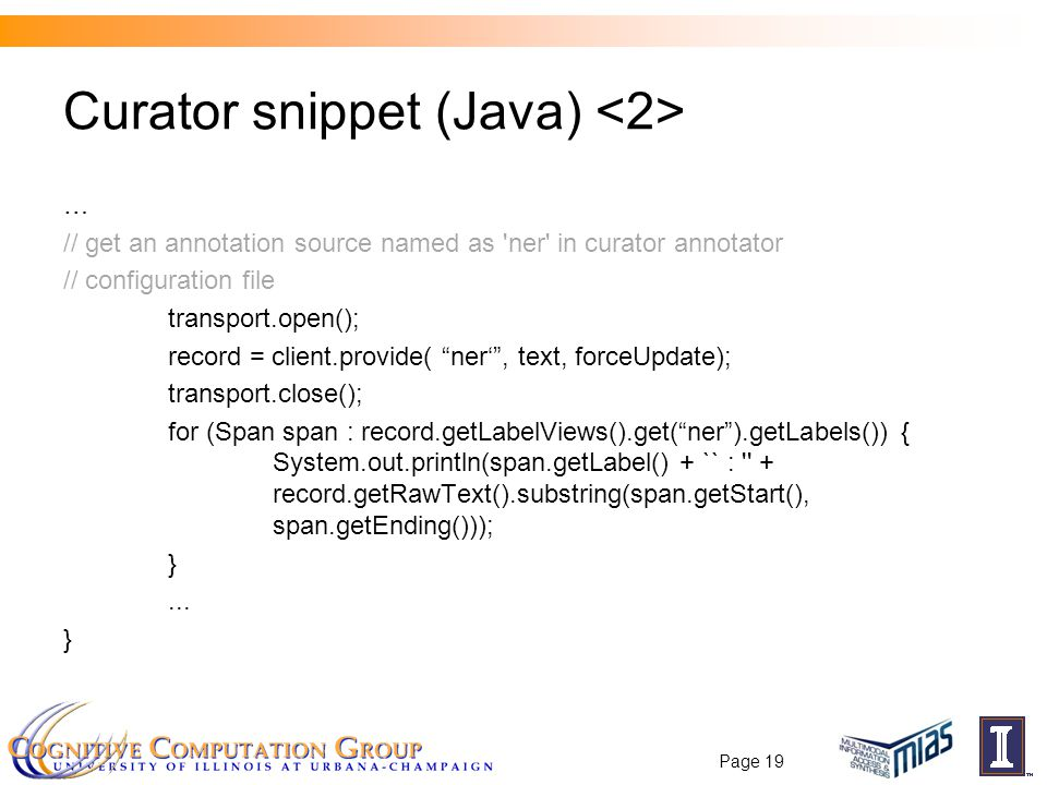 Curator snippet (Java) … // get an annotation source named as ner in curator annotator // configuration file transport.open(); record = client.provide( ner' , text, forceUpdate); transport.close(); for (Span span : record.getLabelViews().get( ner ).getLabels()) { System.out.println(span.getLabel() + `` : + record.getRawText().substring(span.getStart(), span.getEnding())); }...