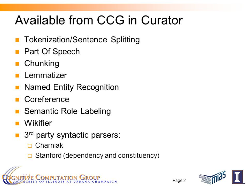 Available from CCG in Curator Tokenization/Sentence Splitting Part Of Speech Chunking Lemmatizer Named Entity Recognition Coreference Semantic Role Labeling Wikifier 3 rd party syntactic parsers:  Charniak  Stanford (dependency and constituency) Page 2