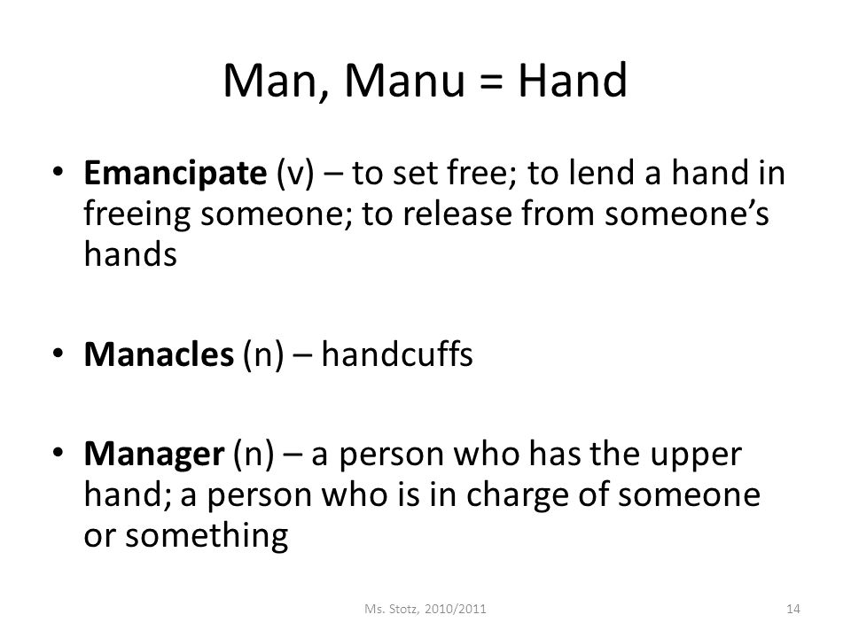 Man, Manu = Hand Emancipate (v) – to set free; to lend a hand in freeing someone; to release from someone's hands Manacles (n) – handcuffs Manager (n) – a person who has the upper hand; a person who is in charge of someone or something Ms.