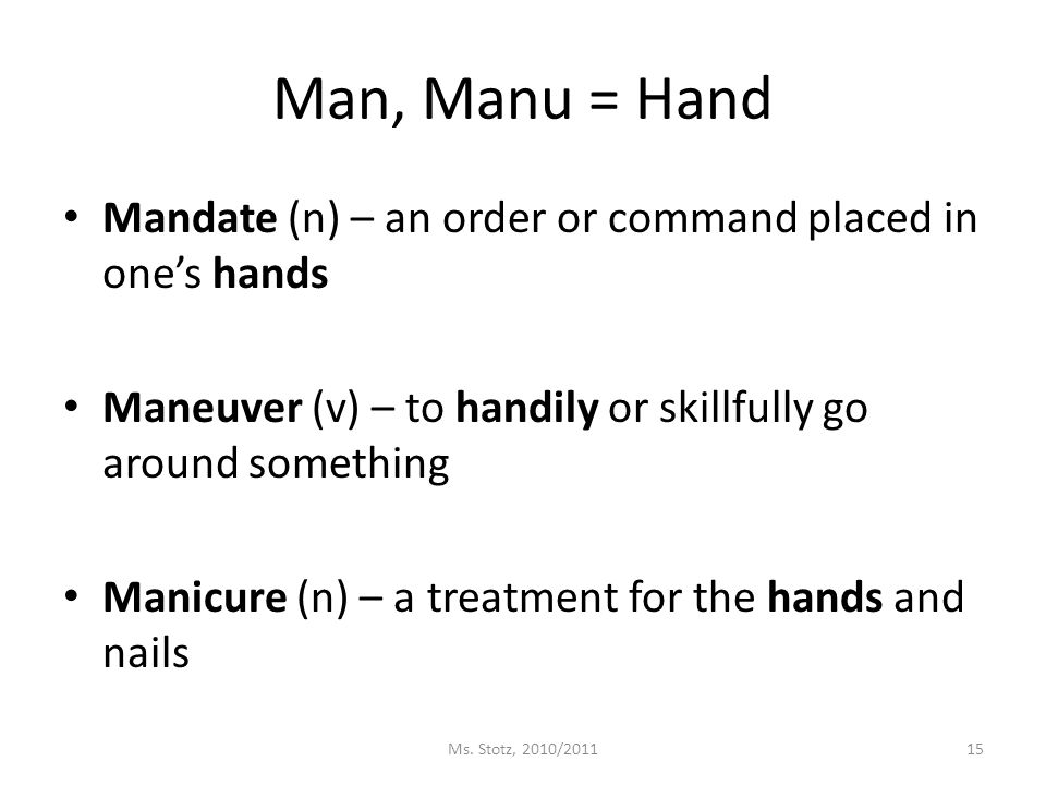 Man, Manu = Hand Mandate (n) – an order or command placed in one's hands Maneuver (v) – to handily or skillfully go around something Manicure (n) – a