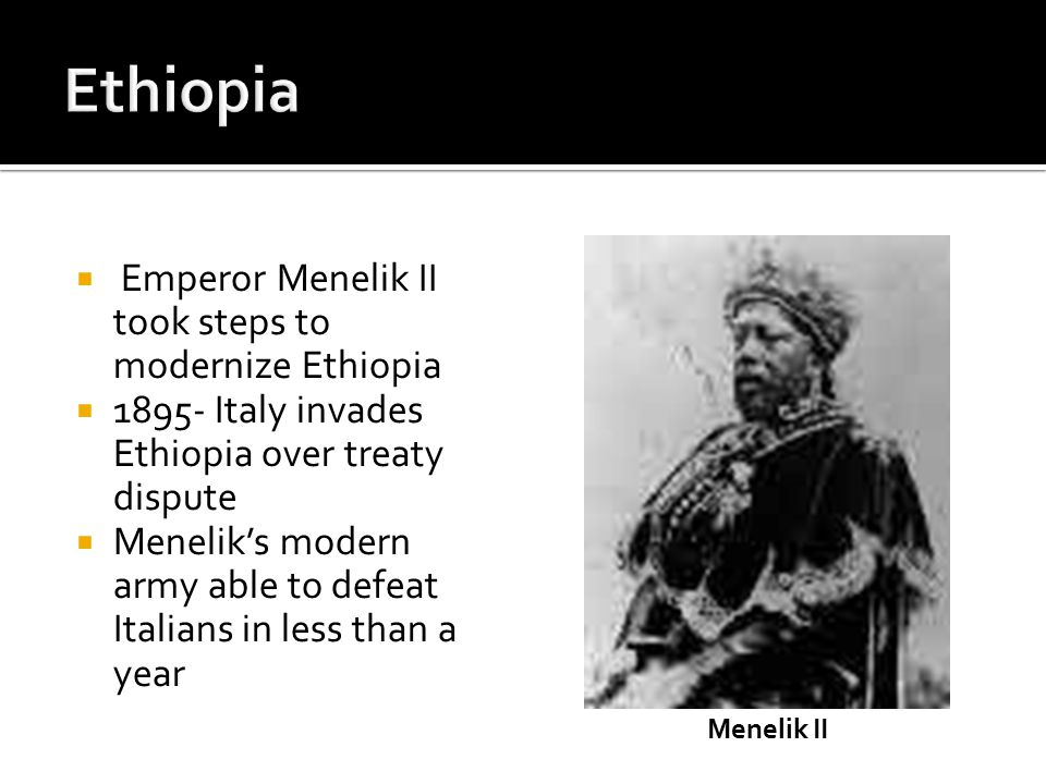 Emperor Menelik II took steps to modernize Ethiopia  1895- Italy invades Ethiopia over treaty dispute  Menelik's modern army able to defeat Italians in less than a year Menelik II