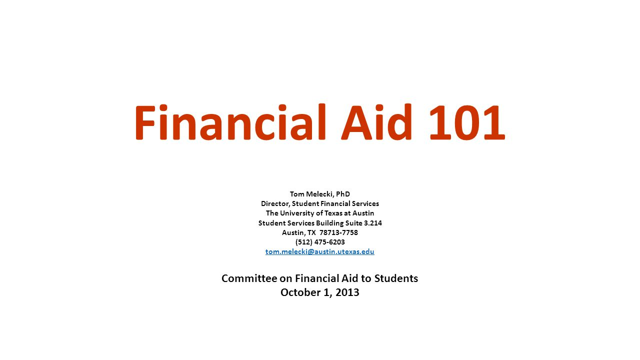 Financial Aid 101 Tom Melecki, PhD Director, Student Financial Services The University of Texas at Austin Student Services Building Suite 3.214 Austin, TX 78713-7758 (512) 475-6203 tom.melecki@austin.utexas.edu Committee on Financial Aid to Students October 1, 2013