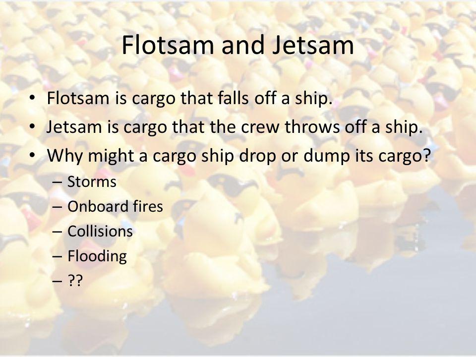 Flotsam is cargo that falls off a ship. Jetsam is cargo that the crew throws off a ship.