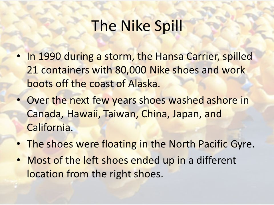 The Nike Spill In 1990 during a storm, the Hansa Carrier, spilled 21 containers with 80,000 Nike shoes and work boots off the coast of Alaska.