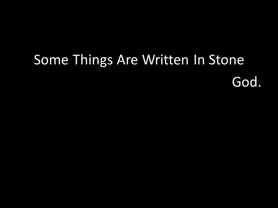 Some Things Are Written In Stone God.