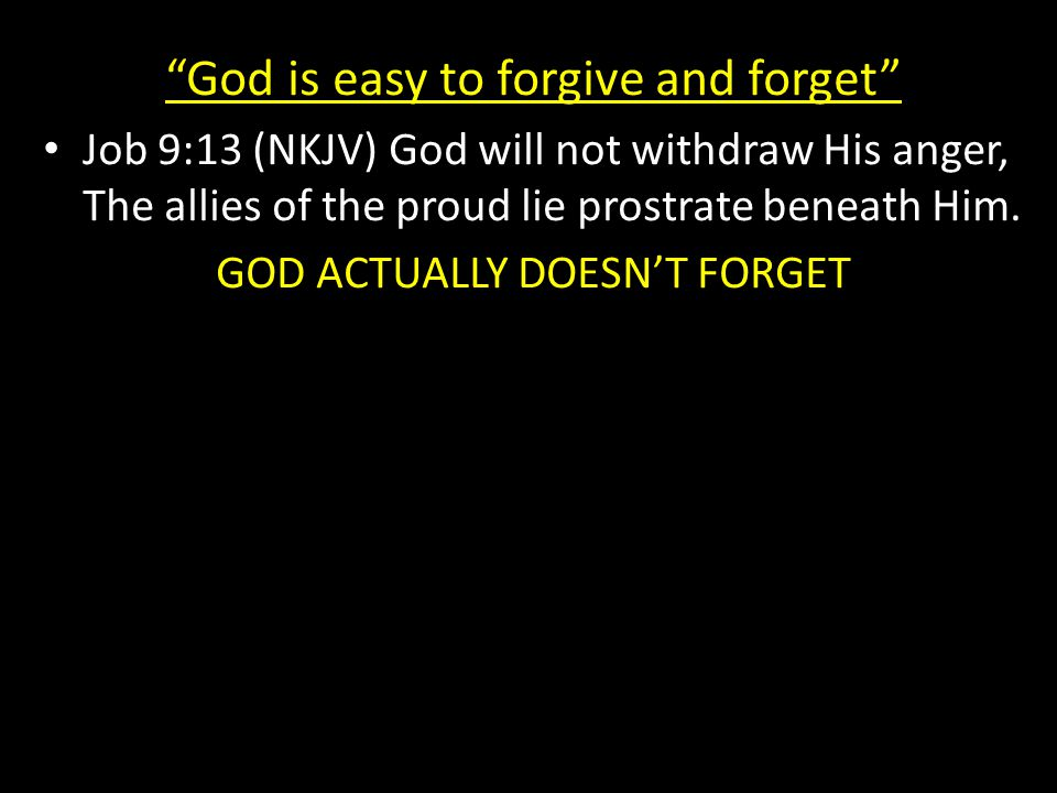 God is easy to forgive and forget Job 9:13 (NKJV) God will not withdraw His anger, The allies of the proud lie prostrate beneath Him.