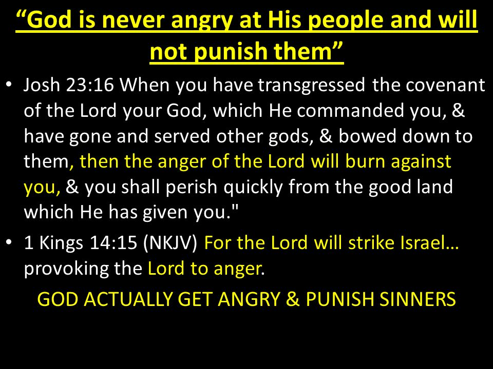 God is never angry at His people and will not punish them Josh 23:16 When you have transgressed the covenant of the Lord your God, which He commanded you, & have gone and served other gods, & bowed down to them, then the anger of the Lord will burn against you, & you shall perish quickly from the good land which He has given you. 1 Kings 14:15 (NKJV) For the Lord will strike Israel… provoking the Lord to anger.