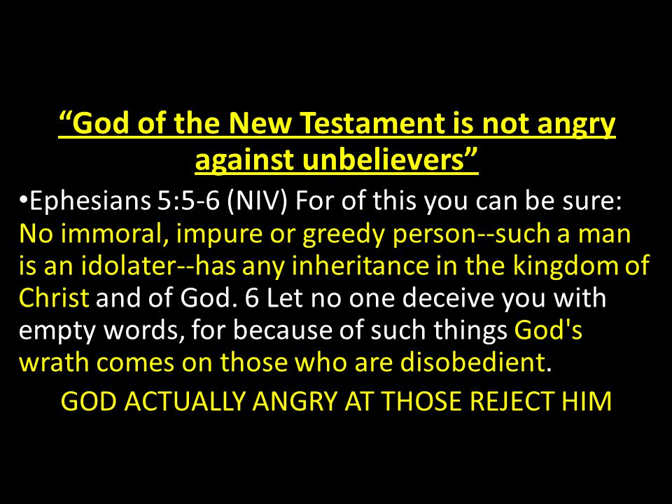 God of the New Testament is not angry against unbelievers Ephesians 5:5-6 (NIV) For of this you can be sure: No immoral, impure or greedy person--such a man is an idolater--has any inheritance in the kingdom of Christ and of God.