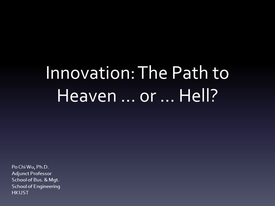 Innovation: The Path to Heaven … or … Hell? Po Chi Wu, Ph.D. Adjunct Professor School of Bus. & Mgt. School of Engineering HKUST