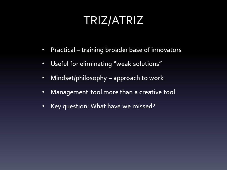 """TRIZ/ATRIZ Practical – training broader base of innovators Useful for eliminating """"weak solutions"""" Mindset/philosophy – approach to work Management to"""