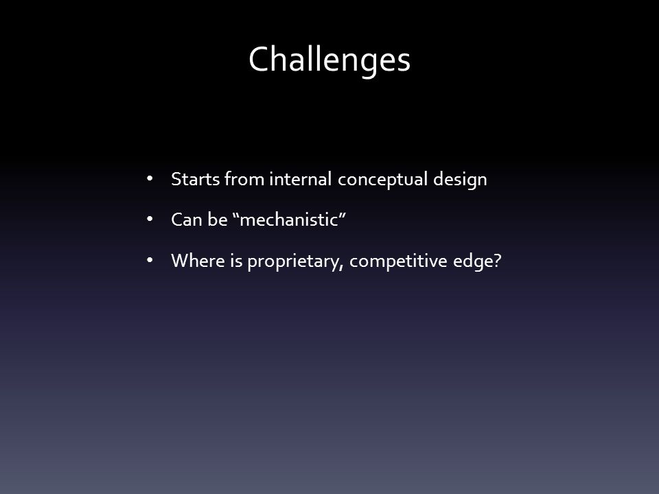 Challenges Starts from internal conceptual design Can be mechanistic Where is proprietary, competitive edge