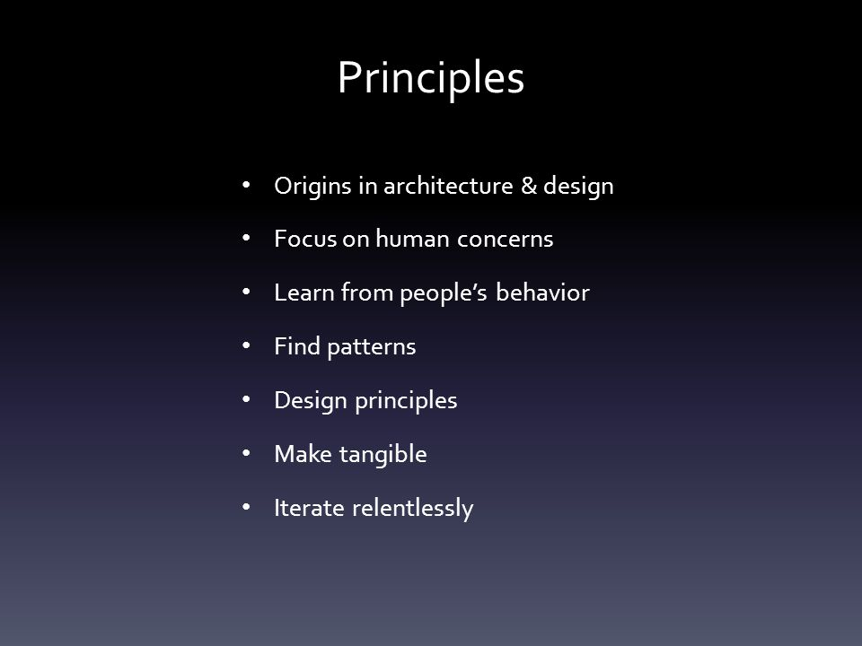 Principles Origins in architecture & design Focus on human concerns Learn from people's behavior Find patterns Design principles Make tangible Iterate