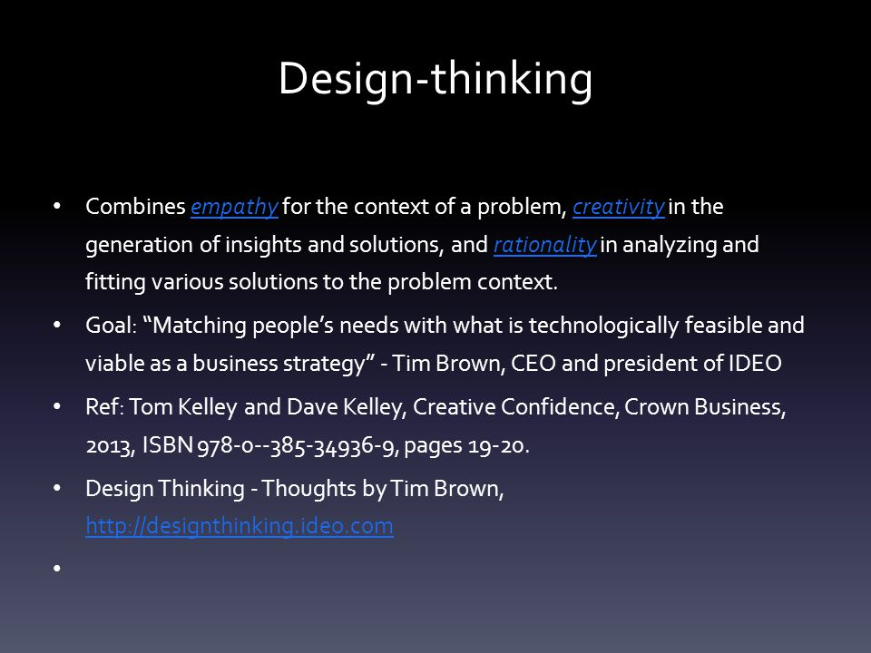 Design-thinking Combines empathy for the context of a problem, creativity in the generation of insights and solutions, and rationality in analyzing an