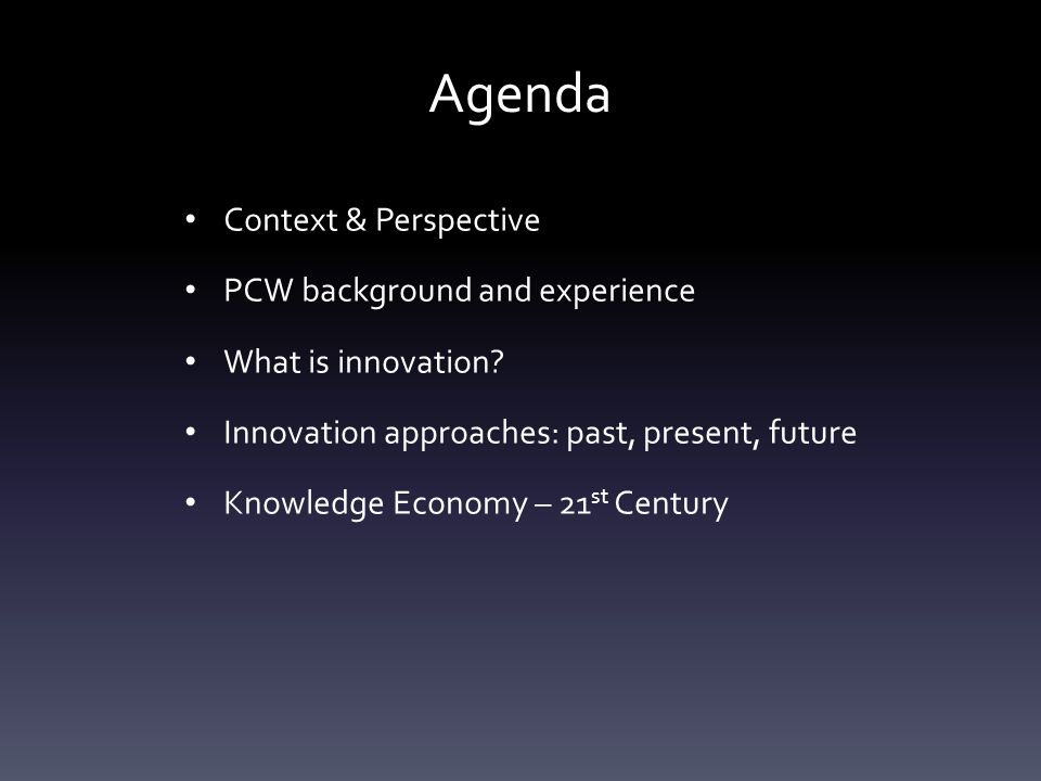 Agenda Context & Perspective PCW background and experience What is innovation? Innovation approaches: past, present, future Knowledge Economy – 21 st