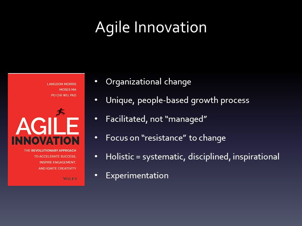 Agile Innovation Organizational change Unique, people-based growth process Facilitated, not managed Focus on resistance to change Holistic = systematic, disciplined, inspirational Experimentation